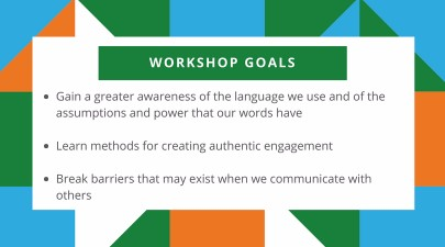 1) Gain a greater awareness of the language we use and of the assumptions and power that our words have 2) Learn methods for creating authentic engagement 3) Break barriers that may exist when we communicate with others