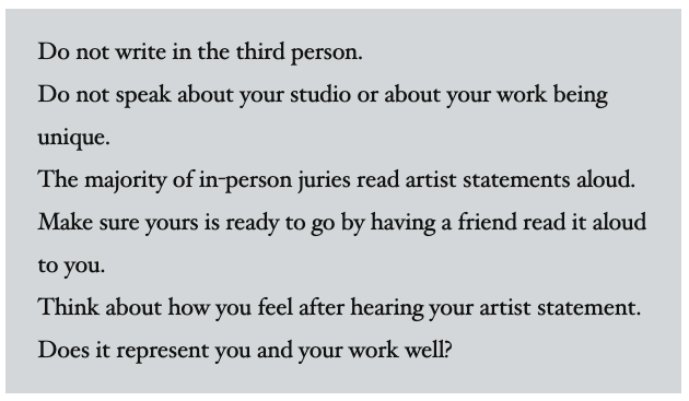 Image Reading: Do not write in the third person. Do not speak about your studio or about your work being unique. The majority of in-person juries read artist statements aloud. Make sure yours is ready to go by having a friend read it aloud to you.  Think about how you feel after hearing your artist statement. Does it represent you and your work well?